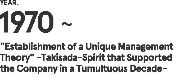 """1970~ 动荡的10年中支撑着企业的泷定之魂""""独有的经营理论的确立"""""""