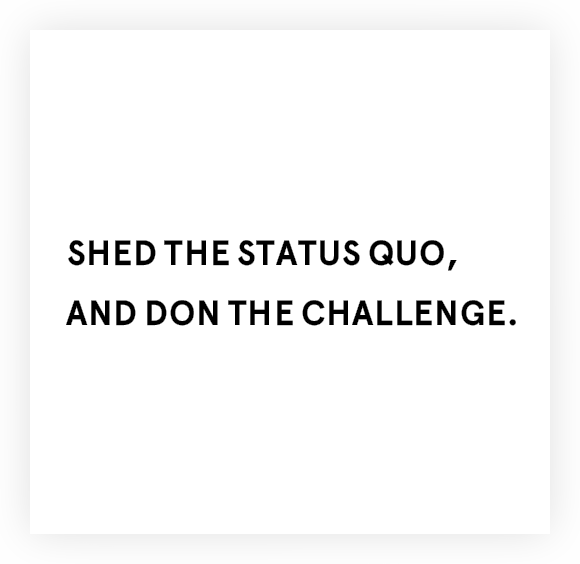 SHED THE STATUS QUO,AND DON THE CHALLENGE.